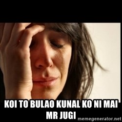 First World Problems - Koi to bulao Kunal Ko Ni Mai mR jugi