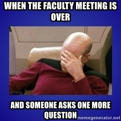 Picard facepalm  - When the faculty meeting is over  and someone asks one more question