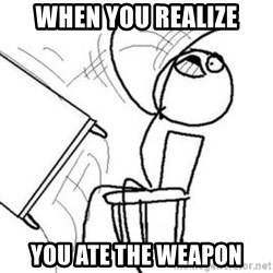 Flip table meme - When you realize You ate the weapon