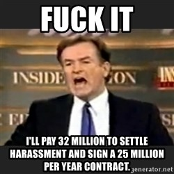 Angry Bill O'Reilly - Fuck it I'll pay 32 million to settle harassment and sign a 25 million per year contract.