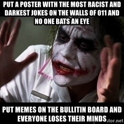 joker mind loss - put a poster with the most racist and darkest jokes on the walls of 011 and no one bats an eye put memes on the bullitin board and everyone loses their minds