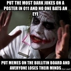 joker mind loss - Put the most dark jokes on a poster in 011 and no one bats an eye put memes on the bullitin board and averyone loses their minds