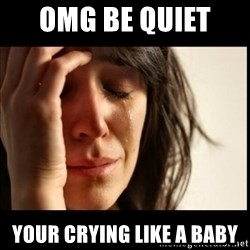 First World Problems - OMG be quiet  YOUR Crying like a baby