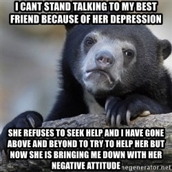 Confession Bear - I cant stand talking to my best friend because of her depression She refuses to seek help and i have gone above and beyond to try to help her but now she is bringing me down With her negative attitude