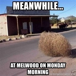 Tumbleweed - MEANWHILE... AT MELWOOD ON MONDAY MORNING