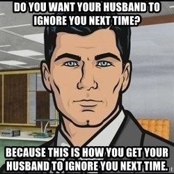 Archer - Do you want your husband to ignore you next time? Because this is how you get your husband to ignore you next time.