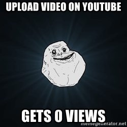 Forever Alone - Upload video on YouTube Gets 0 views