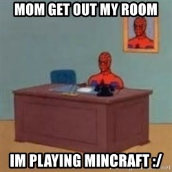 and im just sitting here masterbating - mom get out my room im playing mincraft :/