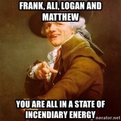 Joseph Ducreux - Frank, Ali, Logan and Matthew You Are ALL In A State of Incendiary Energy