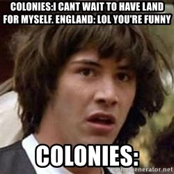 Conspiracy Keanu - colonies:i cant wait to have land for myself. england: lol you're funny colonies: