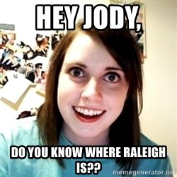 Clingy Girlfriend - HEy Jody,  Do you know where raleigh is??