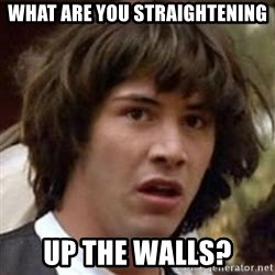 Conspiracy Keanu - What are you straightening Up the walls?