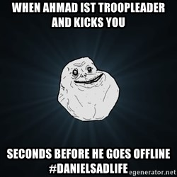 Forever Alone - When Ahmad ist troopleader and kicks you seconds before he goes offline #Danielsadlife