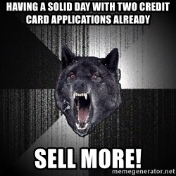 Insanity Wolf - Having a solid day with two credit card applications already SELL MORE!