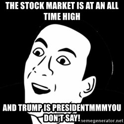 you don't say meme - THE STOCK MARKET IS AT AN ALL TIME HIGH AND TRUMP IS PRESIDENTMMMYOU DON'T SAY!
