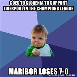 Success Kid - Goes to slovenia to Support Liverpool in the Champions League Maribor loses 7-0