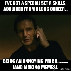 liam neeson taken - I've got a special set a skills, acquired from a long career... being an annoying prick...........[and making memes].