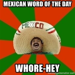 Successful Mexican - Mexican word of the day Whore-hEy