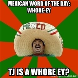 Successful Mexican - Mexican word of the day: whore-eY TJ is a whore ey?
