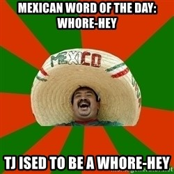 Successful Mexican - Mexican word oF the day: whore-hey Tj Ised to be a whore-hey