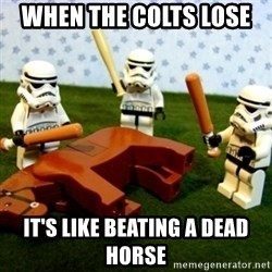 Beating a Dead Horse stormtrooper - When the cOlts lose  It's like beating a dead horse