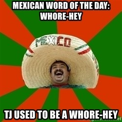 Successful Mexican - Mexican word of the day: whore-hEy Tj used to be a whore-hey