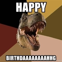 Raging T-rex - Happy BIRTHDAAAAAAAAHHG