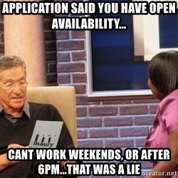 Maury Lie Detector - Application said you have open availability... cant work weekends, or after 6pm...That was a lie