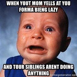 Crying Baby - When yout Mom yells at you forma bieng lazy And tour siblings arent doing anything