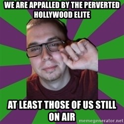 Meme Creator - We are appalled by the perverted hollywood elite at least those of us still on air