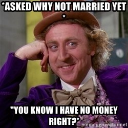 """Willy Wonka - *ASKED why NOT married yet * """"you know I have no money right?*"""