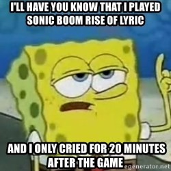 Tough Spongebob - I'll have you know that i played sonic boom rise of lyric  and i only cried for 20 minutes after the game
