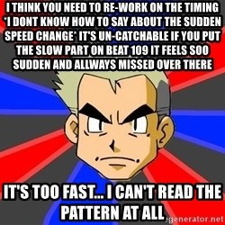 Professor Oak - i think you need to re-work on the timing *i dont know how to say about the sudden speed change* it's un-catchable if you put the slow part on beat 109 it feels soo sudden and allways missed over there it's too fast... i can't read the pattern at all