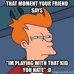 """Futurama Fry - That Moment Your Friend Says """"Im Playing with that kid you hate"""" :D"""