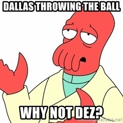 Why not zoidberg? - Dallas throwing the ball Why not Dez?