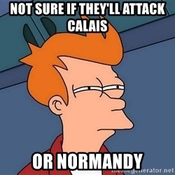 Futurama Fry - NOT Sure IF TheY'LL attack calais OR Normandy