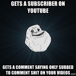 Forever Alone - gets a subscriber on youtube gets a comment saying only subbed to comment shit on your videos
