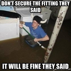 X they said,X they said - Don't secure the fitting they said it will be fine they said