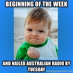 yes baby 2 - Beginning of the week And nailed Australian radio by tuesday