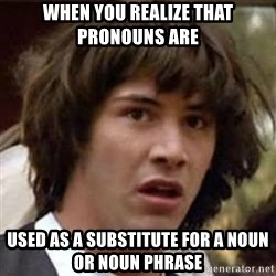 Conspiracy Keanu - WHEN YOU ReALIZE That pronouns are  used as a substitute for a noun or noun phrase