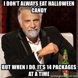 The Most Interesting Man In The World - I don't always eat hallOween candy  But when I do, it's 14 packages aT a timE