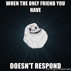 Forever Alone - when the only friend you have doesn't respond