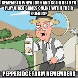 Pepperidge Farm Remembers Meme - REMEMBER WHEN JOSH AND COLIN USED TO PLAY VIDEO GAMES ONLINE WITIH THEIR FRIENDS? PEPPERIDGE FARM REMEMBERS