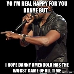 Kanye West - Yo i'm real happy for you DanYe but... I hope danny aMendola has the Worst game of all Time