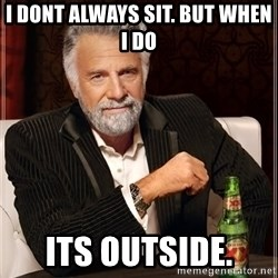 The Most Interesting Man In The World - I dont always sit. But when i Do Its outside.