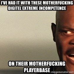 Snakes on a plane Samuel L Jackson - I've had it with these motherfucking DIGITEL EXTREME INCOMPETENCE ON THEIR MOTHERFUCKING PLAYERBASE
