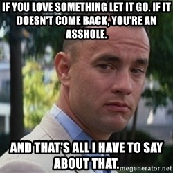 forrest gump - If you love something let it go. If it doesn't come back, you're an asshole. And that's all I have to say about that.
