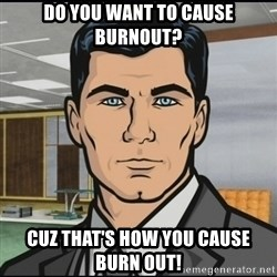 Archer - Do you want to cause burnout? Cuz that's how you cause burn out!