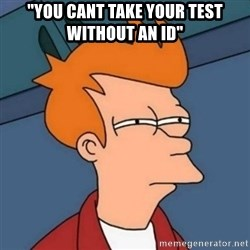 """Not sure if troll - """"you cant take your test without an id"""""""