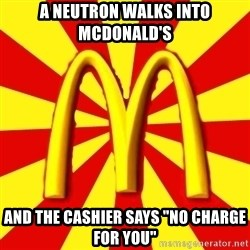 "McDonalds Peeves - A neutron walks into mcdonald's  and the cashier says ""no charge for you"""